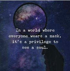 Quotes  In a world where everyone wears a mask it's a privilege to see a soul