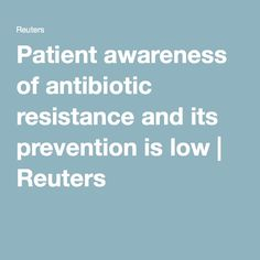 Patient awareness of antibiotic resistance and its prevention is low   Reuters