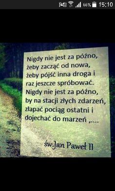 Nigdy nie jest za późno, żeby zacząć od nowa, żeby pójść inną drogą i raz jeszcze spróbować. Nigdy nie jest za późno, by na stacji złych zdarzeń złapać pociąg ostatni i dojechać do marzeń. Św. Jan Paweł II