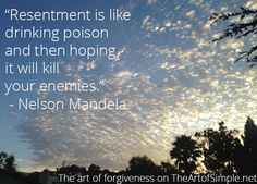 Resentment is like drinking poison and then hoping it will kill your enemies. -Nelson Mandela