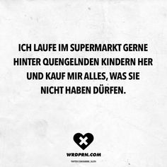 I like to run after whining children in the supermarket and buy everything they are not allowed to have - Wordporn // VISUAL STATEMENTS® - Best Humor Funny Fake Love Quotes, Best Quotes, Karma, Weekday Quotes, Sarcasm Quotes, True Quotes, Quotes About Everything, Fake Friends, Visual Statements