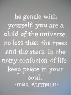 Be Gentle With Yourself . You Are A Child Of The Universe . No Less Than The Trees & The Stars . In The Noisy Confusion Of Life Keep Peace In Your Soul .