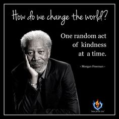 How do we change the world? One random act of kindness at a time.  - Morgan Freeman -