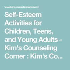 Self-Esteem Activities for Children, Teens, and Young Adults - Kim's Counseling Corner : Kim's Counseling Corner
