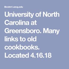 University of North Carolina at Greensboro. Many links to old cookbooks. Located 4.16.18