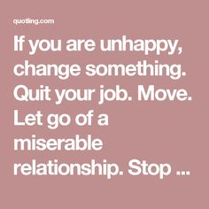 If you are unhappy, change something. Quit your job. Move. Let go of a miserable relationship. Stop making excuses. You are in control | Motivational Quotes