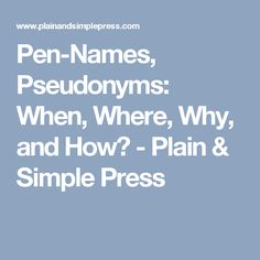 Pen-Names, Pseudonyms: When, Where, Why, and How? - Plain & Simple Press