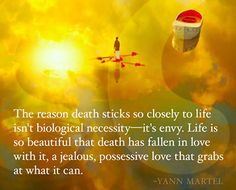 The reason death sticks so closely to life isn't biological necessity; it's envy. Life is so beautiful that death has fallen in love with it, a jealous, possessive love that grabs at what it can. ~ Yann Martel, Life of Pi Author Quotes, Literary Quotes, Movie Quotes, Funny Quotes, Life Of Pi Quotes, Book Of Life Movie, Life Book, Book Club Parties, Poem A Day