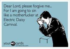 Dear Lord, please forgive me...For I am going to sin like a motherfucker at Electric Daisy Carnival.