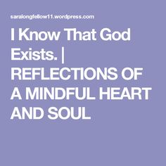 I Know That God Exists. | REFLECTIONS OF A MINDFUL HEART  AND SOUL