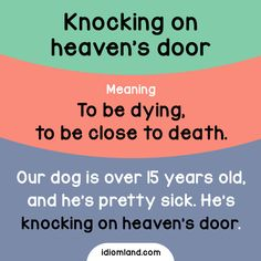 Idiom of the day: Knocking on heaven's door. Meaning: To be dying, to be close to death. Example: Our dog is over 15 years old, and he's pretty sick. He's knocking on heaven's door.