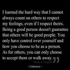 I learned the hard way that I cannot always count on others to respect my feelings, even if I respect theirs. Being a good person doesn't guarantee that others will be good people. You only have control over yourself and how you choose to be as a person. As for others, you can only choose to accept them or walk away.