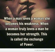 When a man loves a woman she becomes his weakness. When a woman truly loves a man he becomes her strength. This is called the exchange of Power.