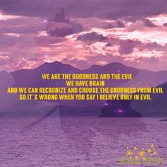 For people who say we believe only in evil, the goodness already inside you whether you belive it or not