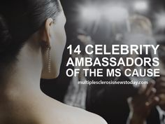 See list of 14 Celebrity Ambassadors for the Multiple Sclerosis Cause.