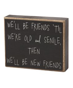 Funny Friends Box Sign.  This is so true for me and my friends.... love you all!!!