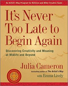 It's Never Too Late to Begin Again: Discovering Creativity and Meaning at Midlife and Beyond: Julia Cameron, Emma Lively: 9780399174216: Amazon.com: Books
