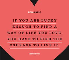 If you are lucky enough to find a way of life you love, you have to find the courage to live it. —John Irving
