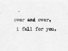 Over and over, I fall for you.