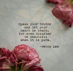Speak your truths and let your heart be heard, for even disaster is beautiful when it is pure. -Becca Lee