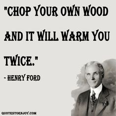 Chop your own wood and it will warm you twice. - Henry Ford, picture quote from quotestoenjoy.com. Success Quotes.