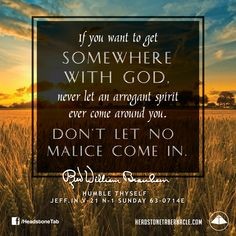 If you want to get somewhere with God, never let an arrogant spirit ever come around you. Don't let no malice come in. Image Quote from: HUMBLE THYSELF - JEFF IN V-21 N-1 SUNDAY 63-0714E - Rev.  William Marrion Branham