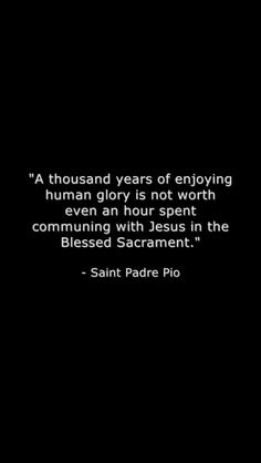 This is so very, very true! The most beautiful place on earth is in front of the blessed sacrament. There is just no explaining it.
