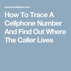 How To Trace A Cellphone Number And Find Out Where The Caller Lives