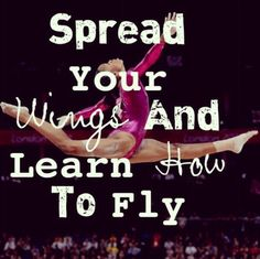 Spread your wings and learn to fly.