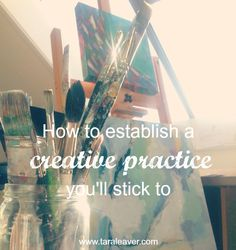 how to establish a creative practice you'll stick to - tara leaver