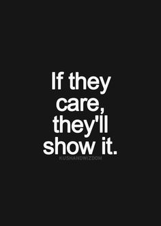 If they care, they'll show it. If they want to be in your life, they'll make an effort.