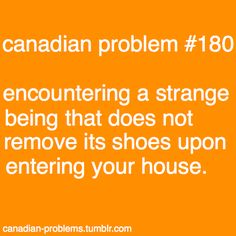 Canadian Problem Encountering a strange being that does not remove its shoes upon entering your house. This is a Canadian thing? I thought that was just common sense/courtesy! Canadian Memes, Canadian Things, I Am Canadian, Canadian Girls, Canadian Humour, Canada Eh, Canada Funny, All About Canada, Meanwhile In Canada