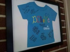 When our daughter had heart surgery we got one the shirts that the hospital had on their gift shop and had all of the nurses and doctors that helped her sign the shirt and then framed it for her to have.