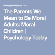 The Parents We Mean to Be   Moral Adults: Moral Children   Psychology Today