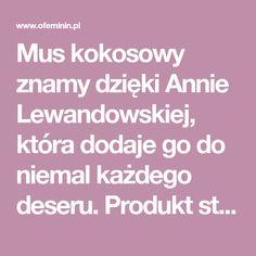 Mus kokosowy znamy dzięki Annie Lewandowskiej, która dodaje go do niemal każdego deseru. Produkt stał się hitem jej marki spożywczej. Wyprzedaje się na pniu. a gdyby tak spróbować zrobić go w swojej kuchni?