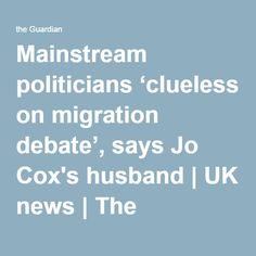 Mainstream politicians 'clueless on migration debate', says Jo Cox's husband   UK news   The Guardian