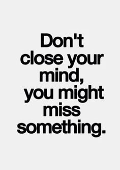 don't close your mind, you might miss something