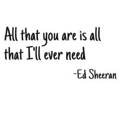Ed Sheeran Quotes, Sayings, Images, Song Lyrics Best Lines, Ed Sheeran Quotes on songs lyrics love life education money success music singing acting videos Love Song Quotes, Lyric Quotes, Quotes To Live By, Deepest Love Quotes, Happy Love Quotes, Love Quotes Tumblr, The Words, Quotes Ed Sheeran, Ed Sheeran Tattoo