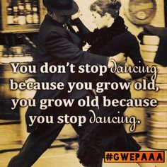 @gwepa - You don't stop dancing because you grow old,... - EnjoyGram