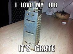 Pun |  I love my job... it's grate!
