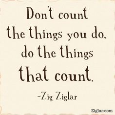 """""""Don't count the things you do, do the things that count.""""- Zig Ziglar  more at Tom Ziglar"""