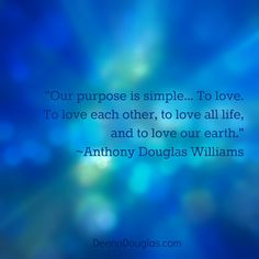 """Our purpose is simple... To love. To love each other, to love all life, and to love our earth."" ~Anthony Douglas Willliams #quote www.DeenaDouglas.com"
