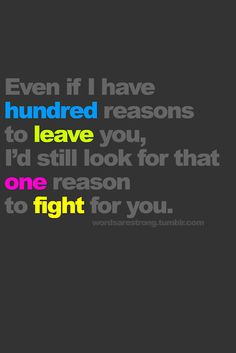 Even if I had a hundred reasons to leave you, I'd still look for that one reason to fight for you.