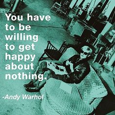 You have to be willing to get happy about nothing.