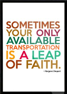 Sometimes your only available transportation is a leap of faith.--Important to remember.