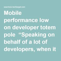 """Mobile performance low on developer totem pole  """"Speaking on behalf of a lot of developers, when it comes to performance, this is generally not the first thing we think of when presented with a problem,"""" he said. The challenges that keep development teams up at night are figuring out how to build the software, what components and tools are needed, and what the user interface (UI) should look like, he said.  """"Performance is one of those things that you just check a day or two before you ship…"""