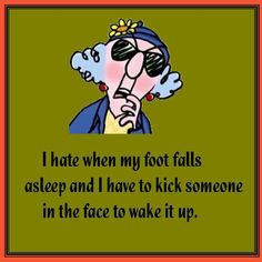 I hate when my foot falls asleep and I have to kick someone in the face to wake it up!