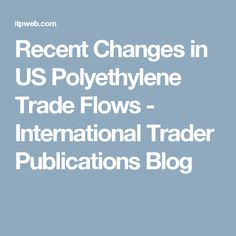 Recent Changes in US Polyethylene Trade Flows - International Trader Publications Blog
