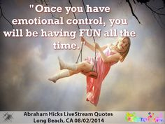 """Once you have emotional control, you will be having fun all the time."" Abraham Hicks, Long Beach CA 08/02/2014"