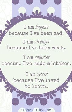 I am happier because I've been sad. I am stronger because I've been weak. I am smarter because I've made mistakes. I am wiser because I've lived to learn.